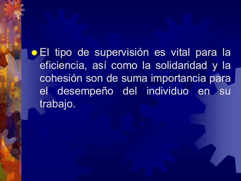 El tipo de supervisión es vital para la eficiencia, así como la solidaridad y la cohesión son de suma importancia para el desempeño del individuo en su trabajo.