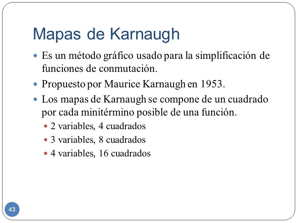 Mapas de KarnaughEs un método gráfico usado para la simplificación de funciones de conmutación. Propuesto por Maurice Karnaugh en 1953.