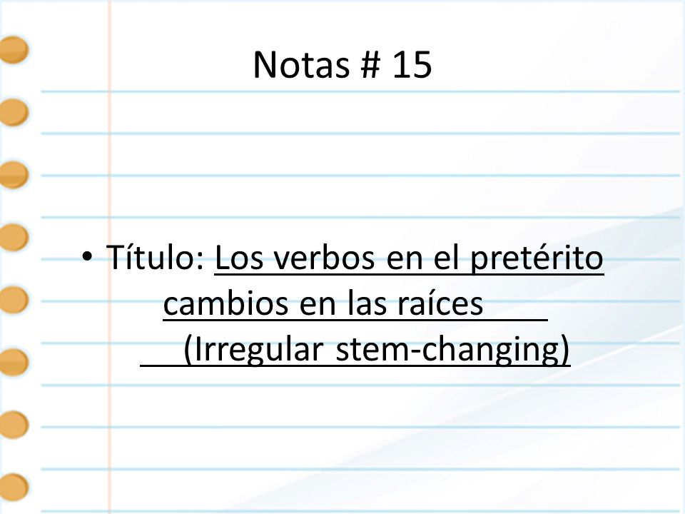 Notas # 15 Título: Los verbos en el pretérito cambios en las raíces (Irregular stem-changing)