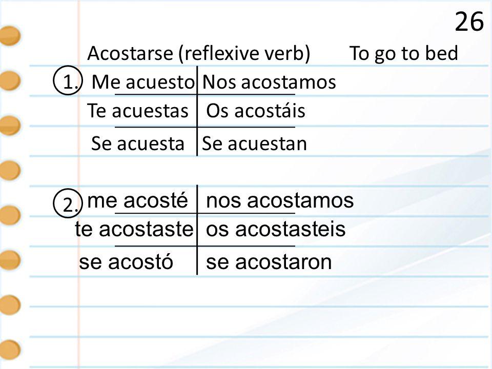 26 Acostarse (reflexive verb) To go to bed 1. Me acuesto Nos acostamos