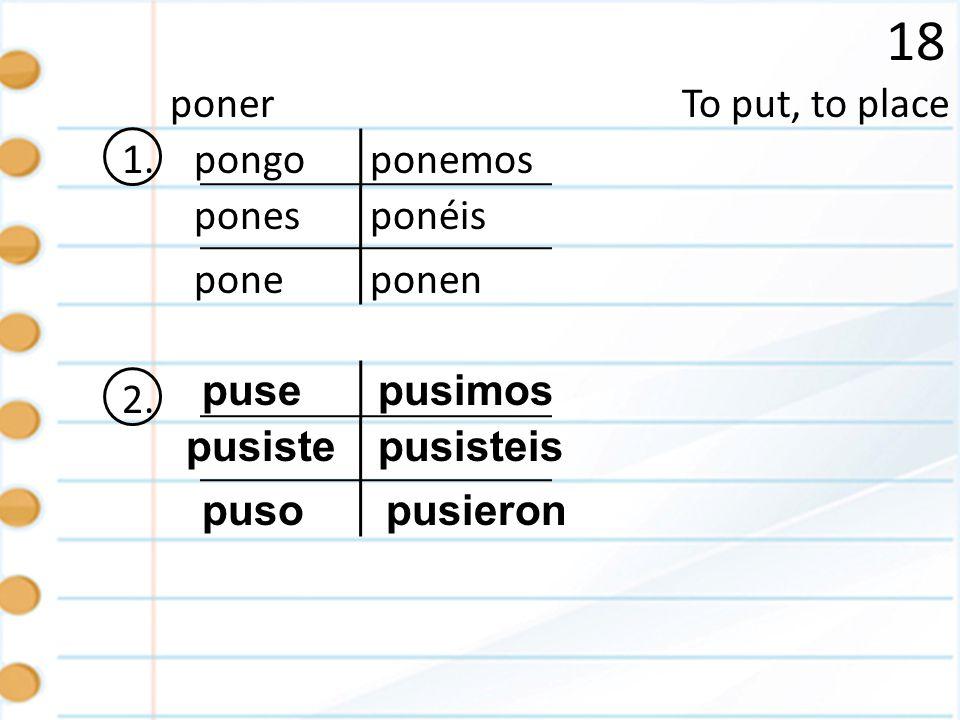 18 poner To put, to place 1. pongo ponemos pones ponéis pone ponen 2.