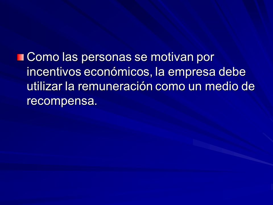 Como las personas se motivan por incentivos económicos, la empresa debe utilizar la remuneración como un medio de recompensa.