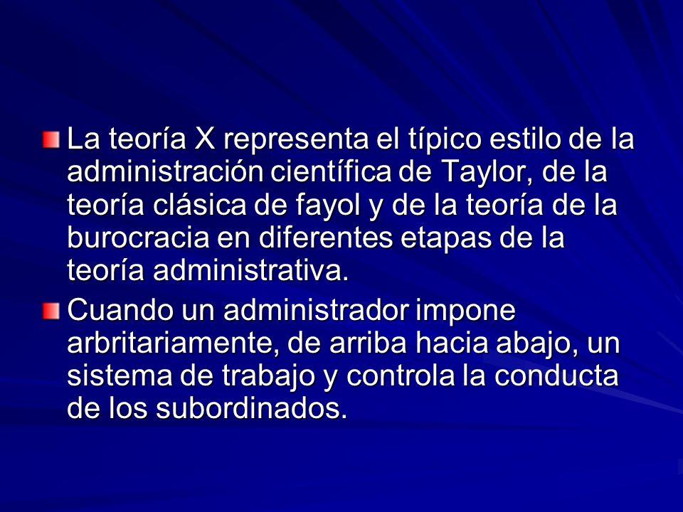La teoría X representa el típico estilo de la administración científica de Taylor, de la teoría clásica de fayol y de la teoría de la burocracia en diferentes etapas de la teoría administrativa.