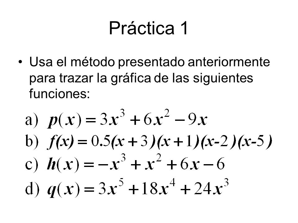 Práctica 1 Usa el método presentado anteriormente para trazar la gráfica de las siguientes funciones: