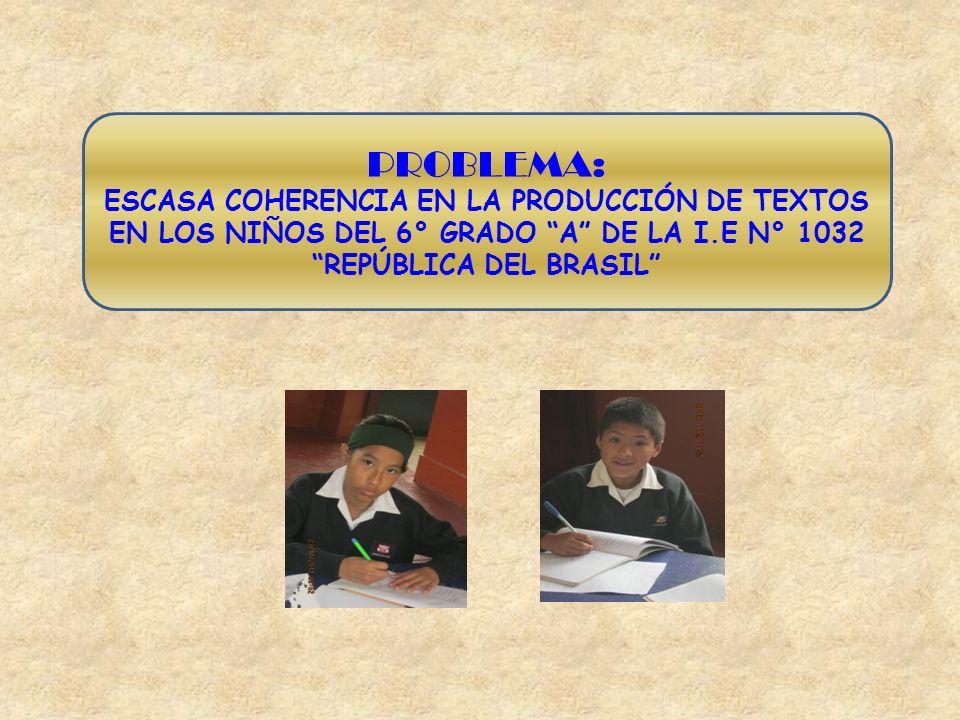 PROBLEMA:ESCASA COHERENCIA EN LA PRODUCCIÓN DE TEXTOS EN LOS NIÑOS DEL 6° GRADO A DE LA I.E N° 1032 REPÚBLICA DEL BRASIL