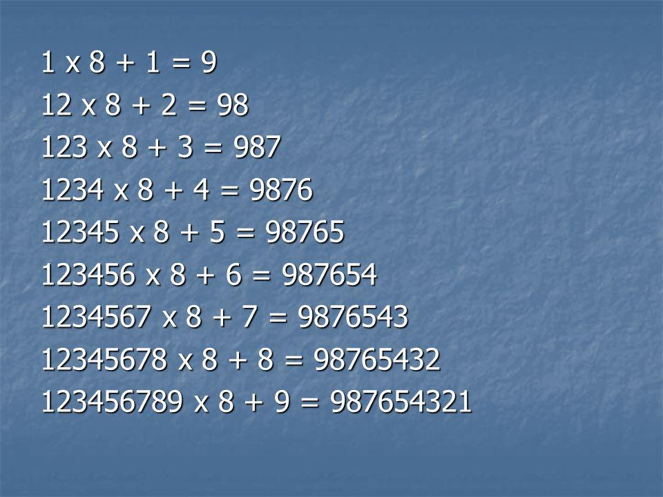 1 x 8 + 1 = 912 x 8 + 2 = 98. 123 x 8 + 3 = 987. 1234 x 8 + 4 = 9876. 12345 x 8 + 5 = 98765. 123456 x 8 + 6 = 987654.