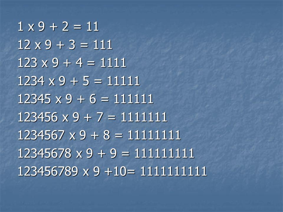 1 x 9 + 2 = 1112 x 9 + 3 = 111. 123 x 9 + 4 = 1111. 1234 x 9 + 5 = 11111. 12345 x 9 + 6 = 111111. 123456 x 9 + 7 = 1111111.