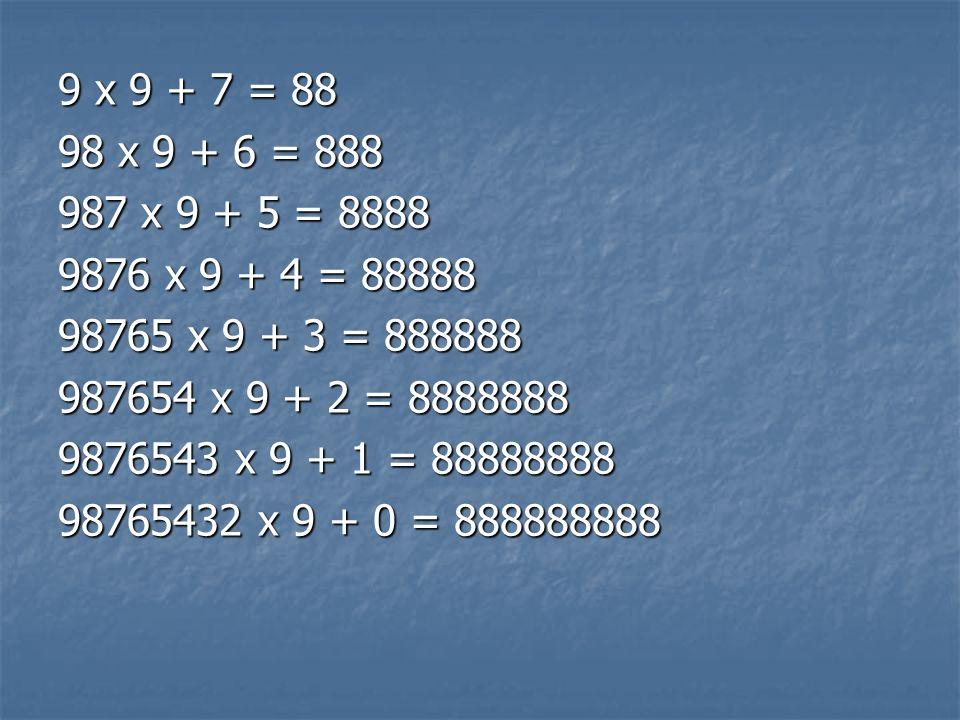 9 x 9 + 7 = 8898 x 9 + 6 = 888. 987 x 9 + 5 = 8888. 9876 x 9 + 4 = 88888. 98765 x 9 + 3 = 888888. 987654 x 9 + 2 = 8888888.