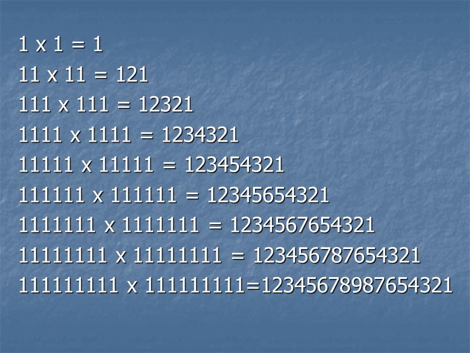 1 x 1 = 111 x 11 = 121. 111 x 111 = 12321. 1111 x 1111 = 1234321. 11111 x 11111 = 123454321. 111111 x 111111 = 12345654321.