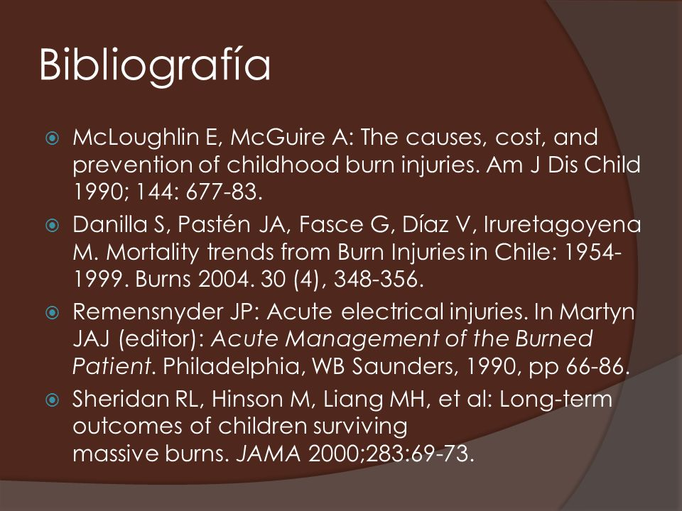 BibliografíaMcLoughlin E, McGuire A: The causes, cost, and prevention of childhood burn injuries. Am J Dis Child 1990; 144: 677-83.