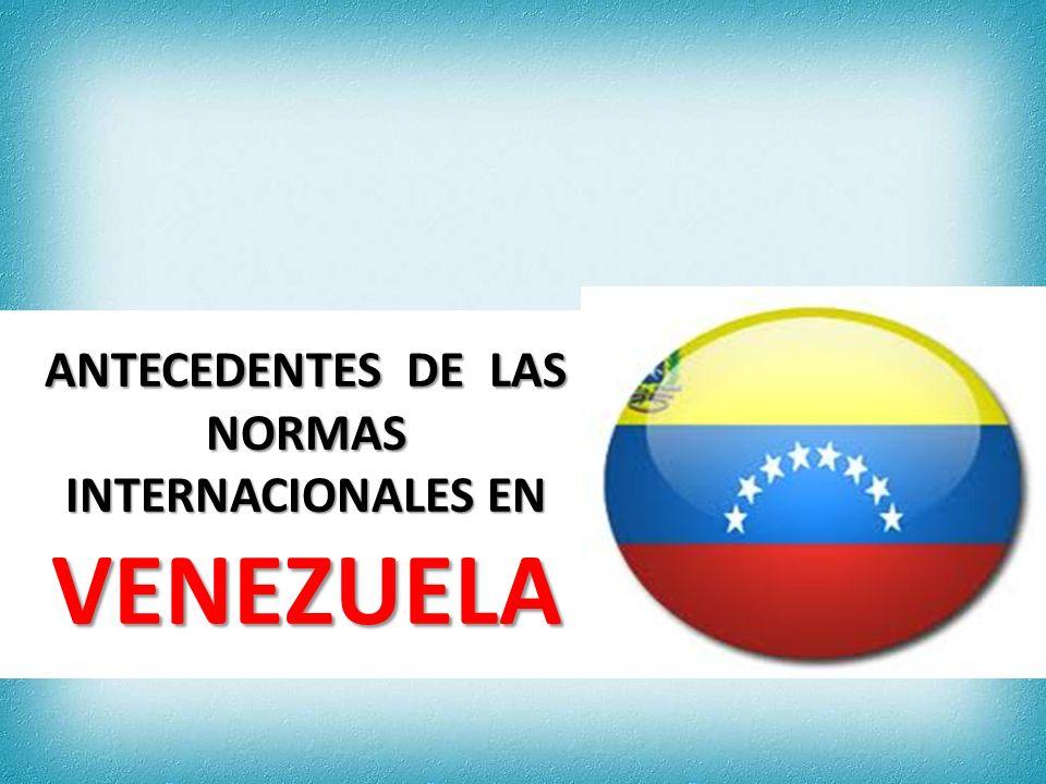 ANTECEDENTES DE LAS NORMAS INTERNACIONALES EN VENEZUELA