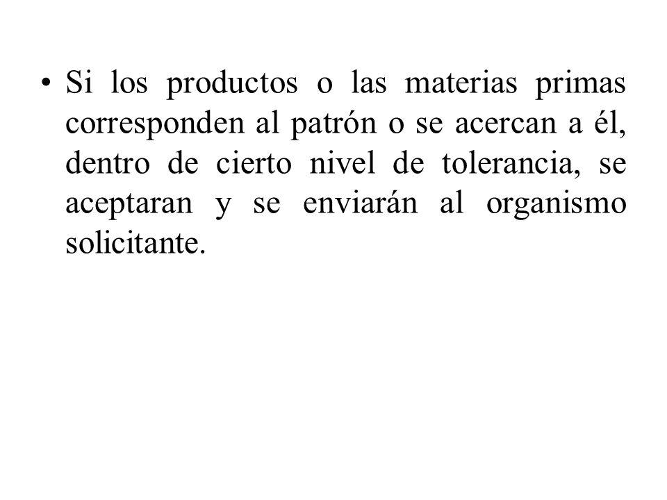 Si los productos o las materias primas corresponden al patrón o se acercan a él, dentro de cierto nivel de tolerancia, se aceptaran y se enviarán al organismo solicitante.
