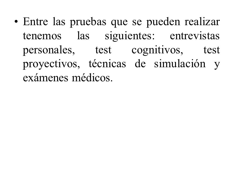 Entre las pruebas que se pueden realizar tenemos las siguientes: entrevistas personales, test cognitivos, test proyectivos, técnicas de simulación y exámenes médicos.