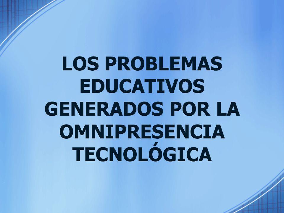 LOS PROBLEMAS EDUCATIVOS GENERADOS POR LA OMNIPRESENCIA TECNOLÓGICA