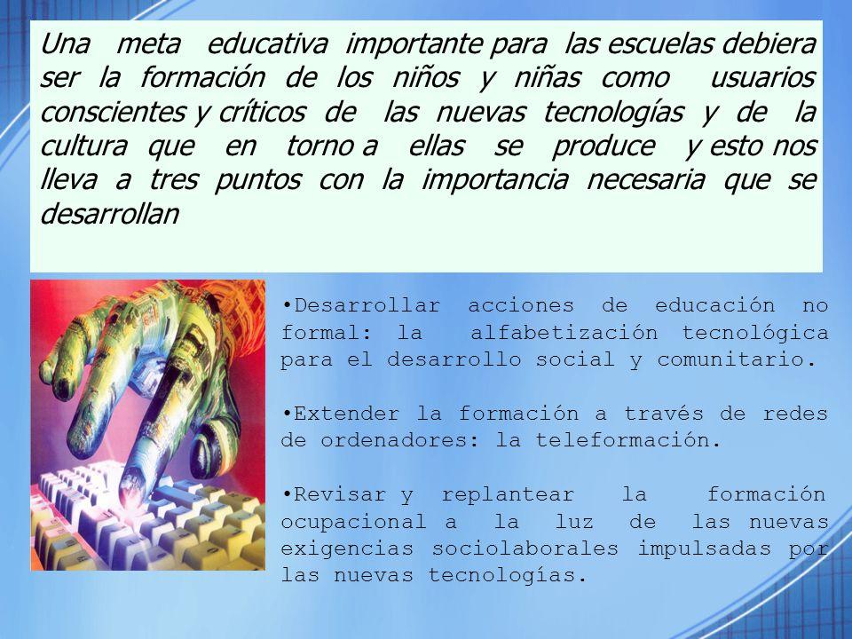 Una meta educativa importante para las escuelas debiera ser la formación de los niños y niñas como usuarios conscientes y críticos de las nuevas tecnologías y de la cultura que en torno a ellas se produce y esto nos lleva a tres puntos con la importancia necesaria que se desarrollan
