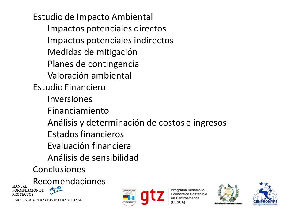 Estudio de Impacto Ambiental Impactos potenciales directos Impactos potenciales indirectos Medidas de mitigación Planes de contingencia Valoración ambiental Estudio Financiero Inversiones Financiamiento Análisis y determinación de costos e ingresos Estados financieros Evaluación financiera Análisis de sensibilidad Conclusiones Recomendaciones