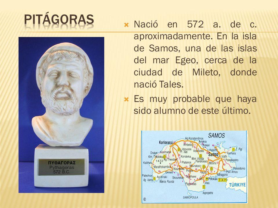 PitágorasNació en 572 a. de c. aproximadamente. En la isla de Samos, una de las islas del mar Egeo, cerca de la ciudad de Mileto, donde nació Tales.