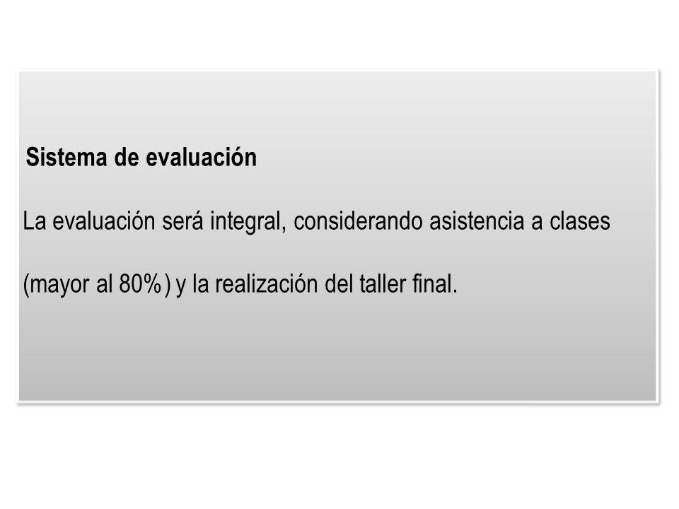 Sistema de evaluación La evaluación será integral, considerando asistencia a clases (mayor al 80%) y la realización del taller final.