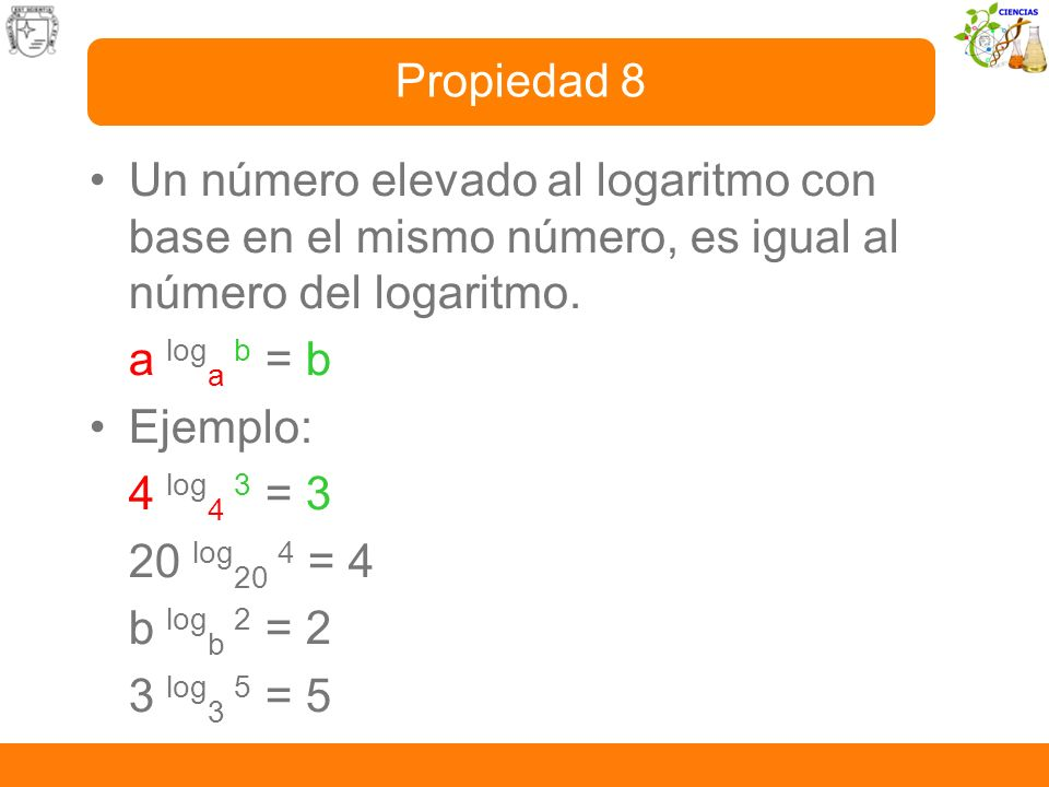 Propiedad 8 Un número elevado al logaritmo con base en el mismo número, es igual al número del logaritmo.