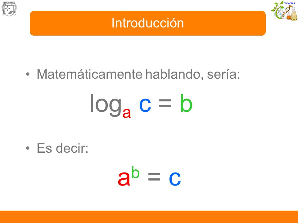 loga c = b ab = c Introducción Matemáticamente hablando, sería: