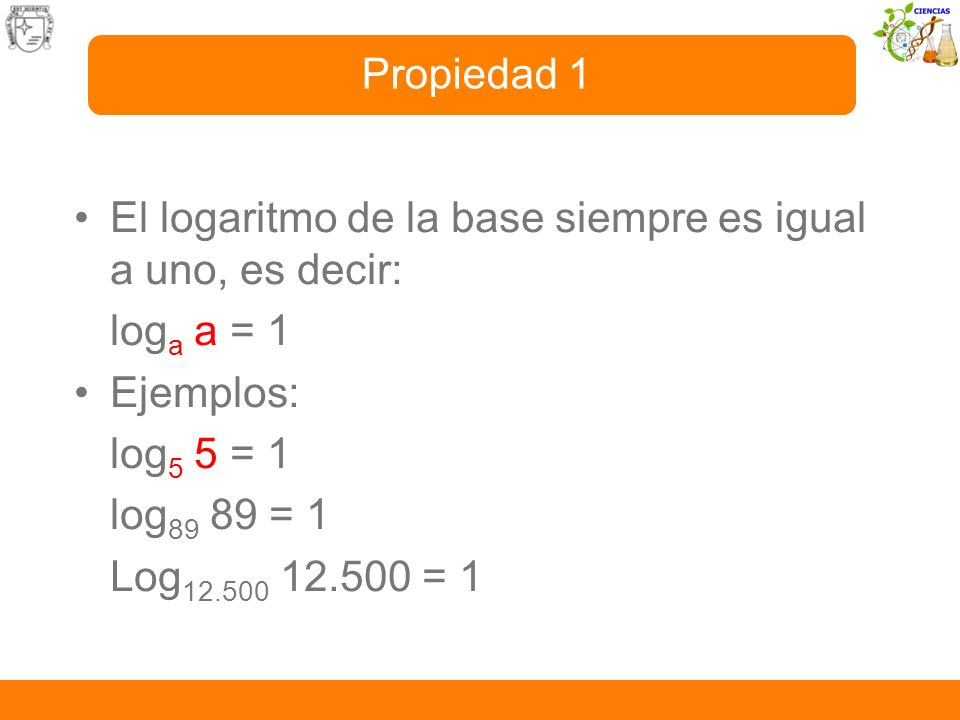 Propiedad 1 El logaritmo de la base siempre es igual a uno, es decir: loga a = 1. Ejemplos: log5 5 = 1.