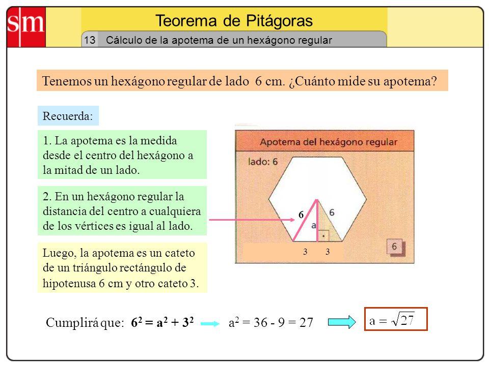 Teorema de Pitágoras 13. Cálculo de la apotema de un hexágono regular. Tenemos un hexágono regular de lado 6 cm. ¿Cuánto mide su apotema