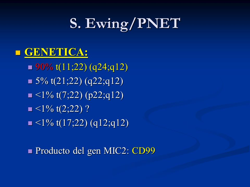 S. Ewing/PNET GENETICA: 90% t(11;22) (q24;q12) 5% t(21;22) (q22;q12)