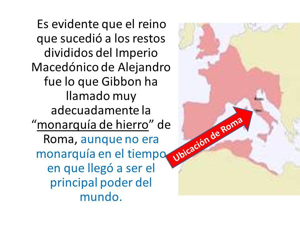 Es evidente que el reino que sucedió a los restos divididos del Imperio Macedónico de Alejandro fue lo que Gibbon ha llamado muy adecuadamente la monarquía de hierro de Roma, aunque no era monarquía en el tiempo en que llegó a ser el principal poder del mundo.