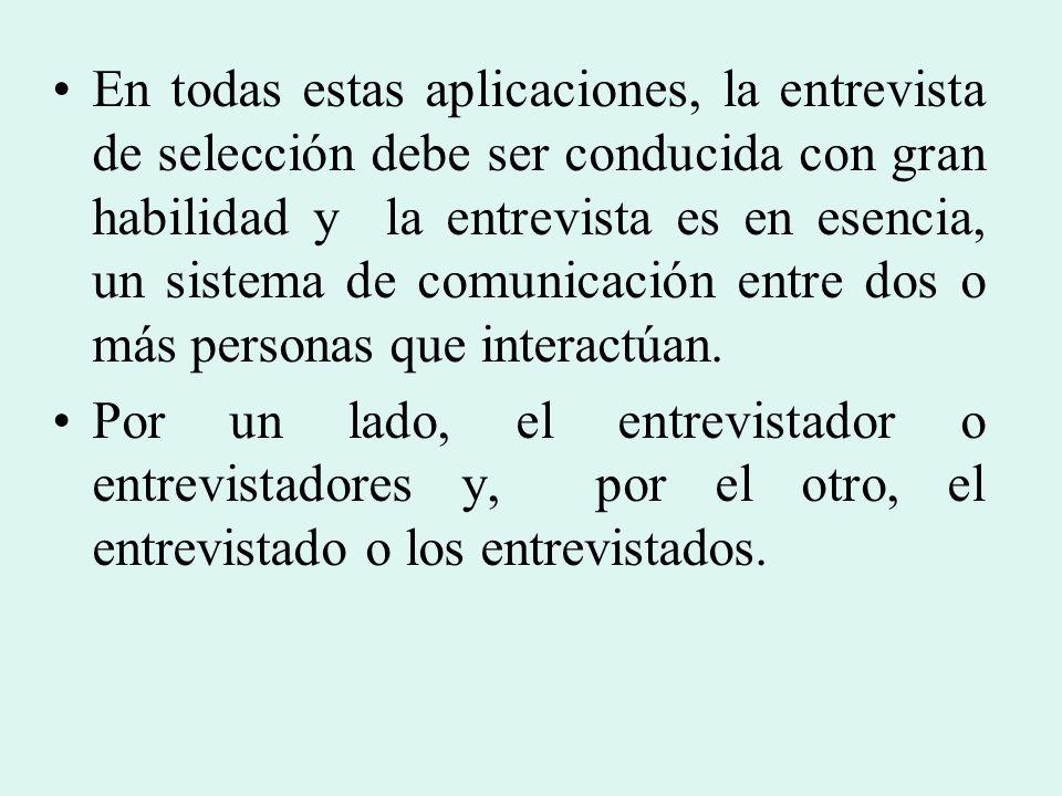 En todas estas aplicaciones, la entrevista de selección debe ser conducida con gran habilidad y la entrevista es en esencia, un sistema de comunicación entre dos o más personas que interactúan.