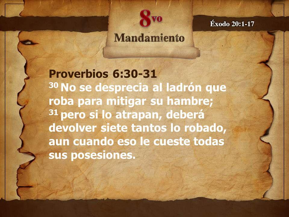 Proverbios 6:30-31 30 No se desprecia al ladrón que roba para mitigar su hambre; 31 pero si lo atrapan, deberá devolver siete tantos lo robado, aun cuando eso le cueste todas sus posesiones.