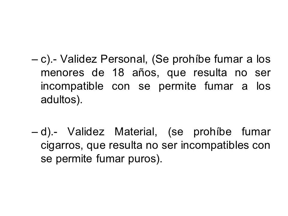 c).- Validez Personal, (Se prohíbe fumar a los menores de 18 años, que resulta no ser incompatible con se permite fumar a los adultos).