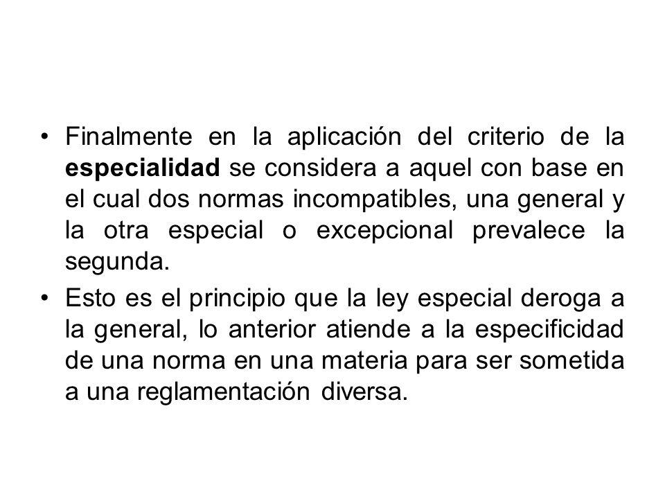 Finalmente en la aplicación del criterio de la especialidad se considera a aquel con base en el cual dos normas incompatibles, una general y la otra especial o excepcional prevalece la segunda.