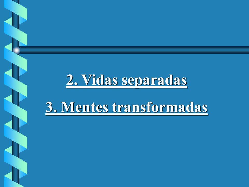 2. Vidas separadas 3. Mentes transformadas