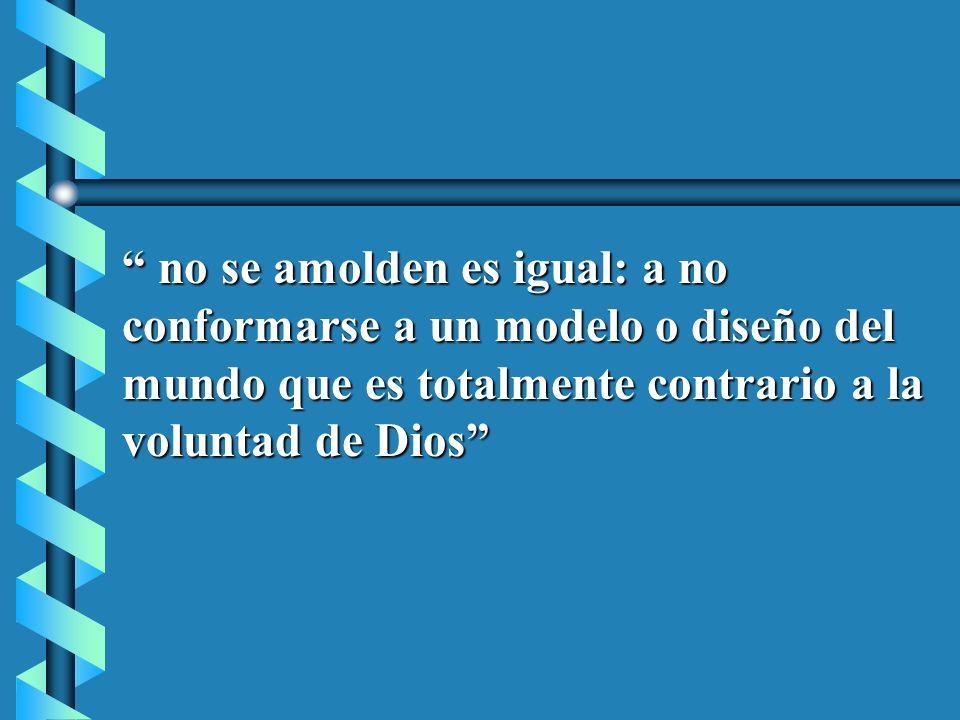 no se amolden es igual: a no conformarse a un modelo o diseño del mundo que es totalmente contrario a la voluntad de Dios
