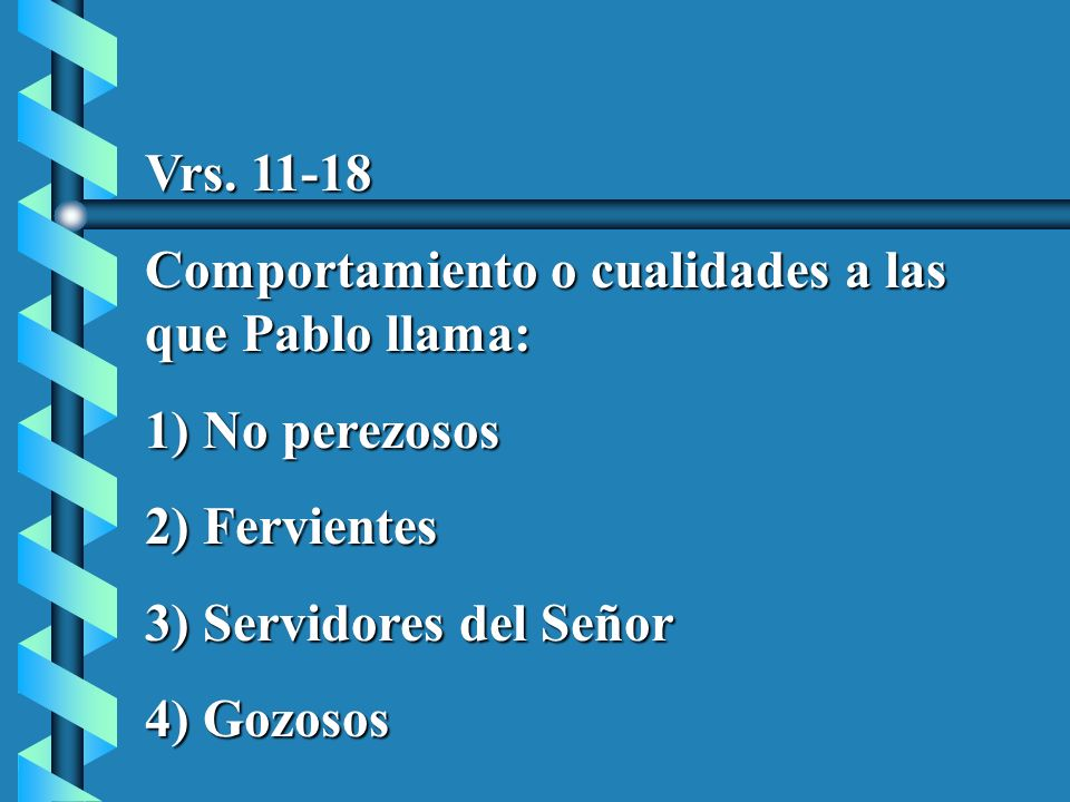 Vrs. 11-18Comportamiento o cualidades a las que Pablo llama: 1) No perezosos. 2) Fervientes. 3) Servidores del Señor.