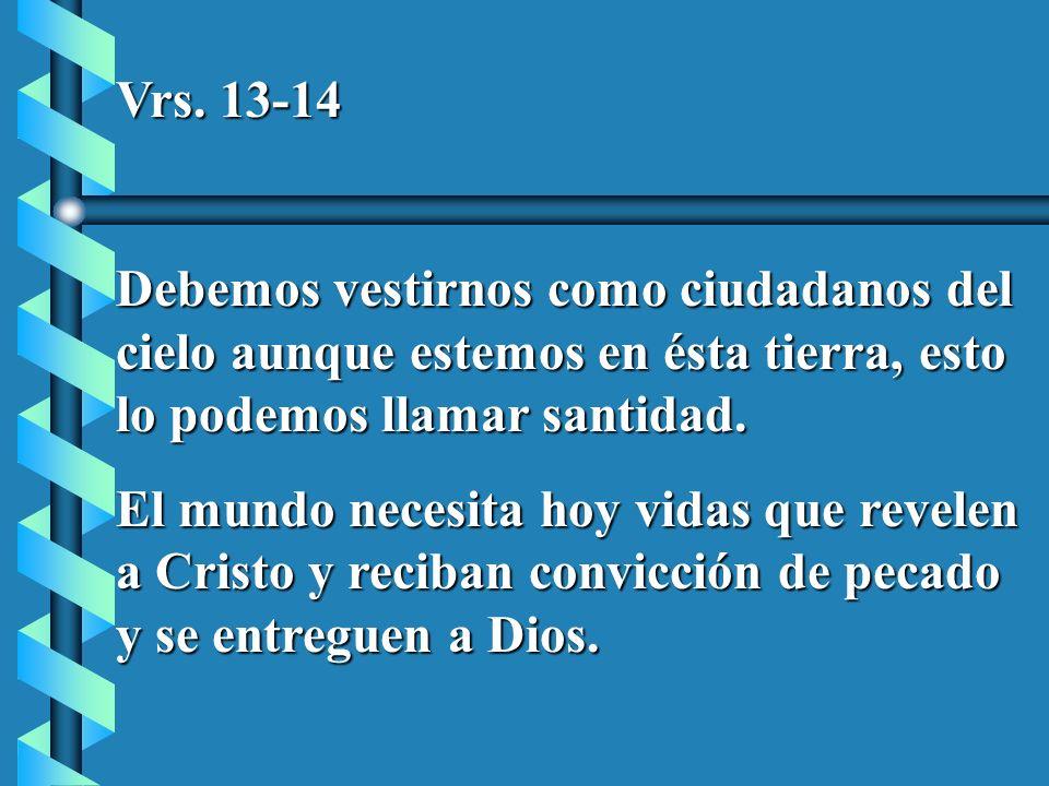 Vrs. 13-14 Debemos vestirnos como ciudadanos del cielo aunque estemos en ésta tierra, esto lo podemos llamar santidad.