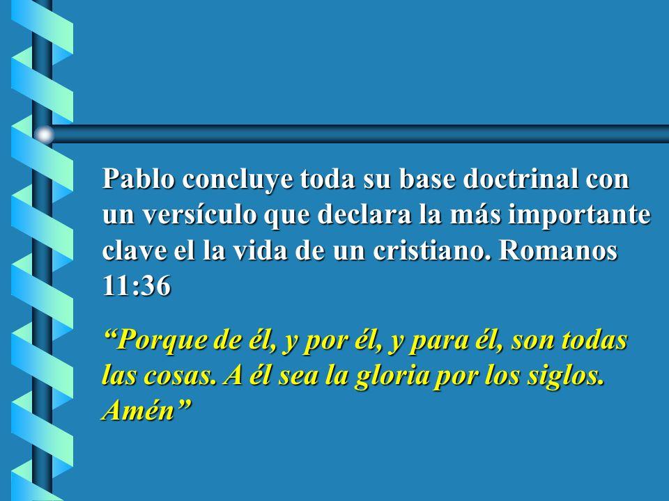 Pablo concluye toda su base doctrinal con un versículo que declara la más importante clave el la vida de un cristiano. Romanos 11:36