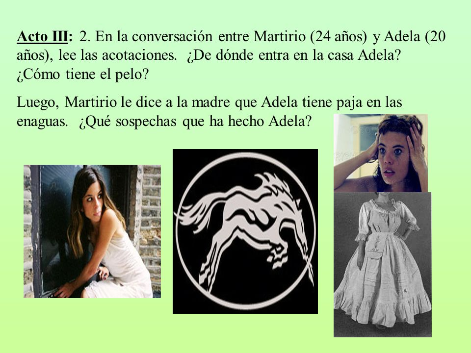 Acto III: 2. En la conversación entre Martirio (24 años) y Adela (20 años), lee las acotaciones. ¿De dónde entra en la casa Adela ¿Cómo tiene el pelo