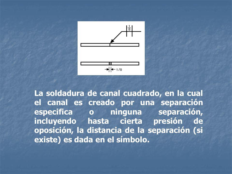 La soldadura de canal cuadrado, en la cual el canal es creado por una separación especifica o ninguna separación, incluyendo hasta cierta presión de oposición, la distancia de la separación (si existe) es dada en el símbolo.