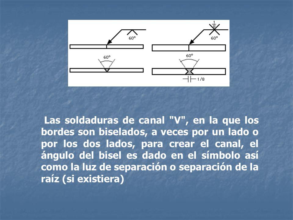 Las soldaduras de canal V , en la que los bordes son biselados, a veces por un lado o por los dos lados, para crear el canal, el ángulo del bisel es dado en el símbolo así como la luz de separación o separación de la raíz (si existiera)