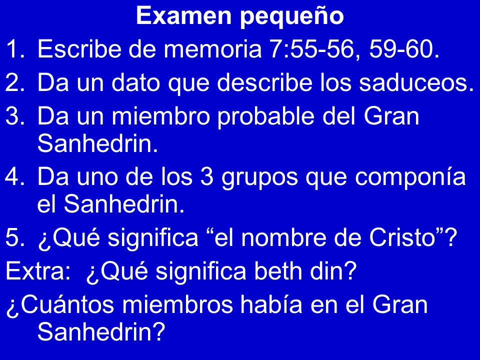 Examen pequeño Escribe de memoria 7:55-56, 59-60. Da un dato que describe los saduceos. Da un miembro probable del Gran Sanhedrin.