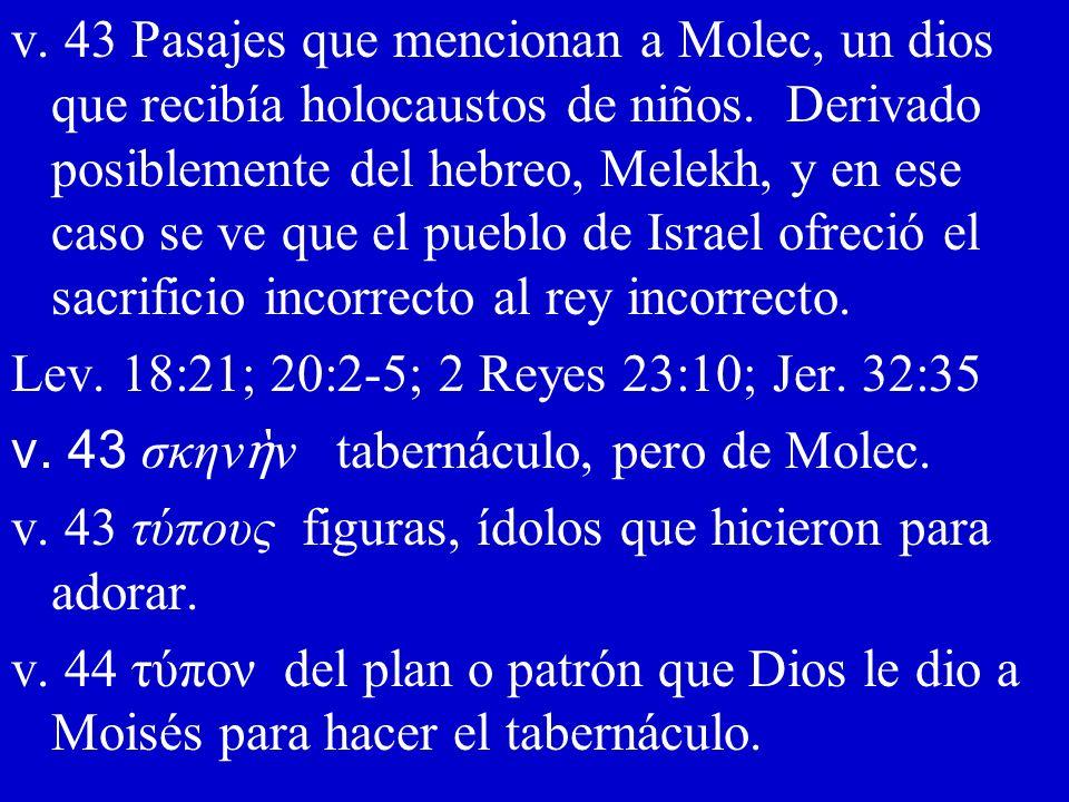 v. 43 Pasajes que mencionan a Molec, un dios que recibía holocaustos de niños. Derivado posiblemente del hebreo, Melekh, y en ese caso se ve que el pueblo de Israel ofreció el sacrificio incorrecto al rey incorrecto.