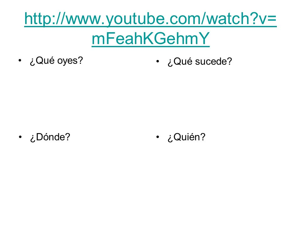 http://www.youtube.com/watch v=mFeahKGehmY ¿Qué oyes ¿Qué sucede