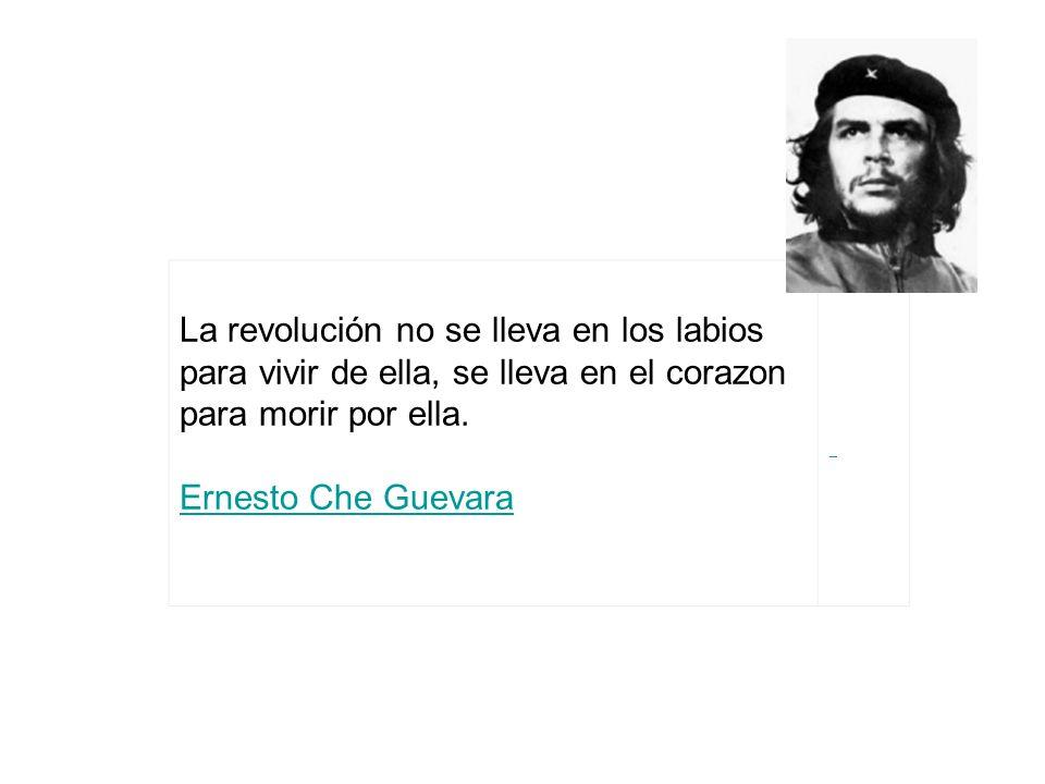 La revolución no se lleva en los labios para vivir de ella, se lleva en el corazon para morir por ella. Ernesto Che Guevara