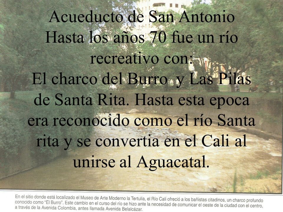 Acueducto de San Antonio Hasta los años 70 fue un río recreativo con: El charco del Burro y Las Pilas de Santa Rita.