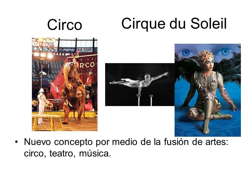 Circo Cirque du Soleil Nuevo concepto por medio de la fusión de artes: circo, teatro, música.
