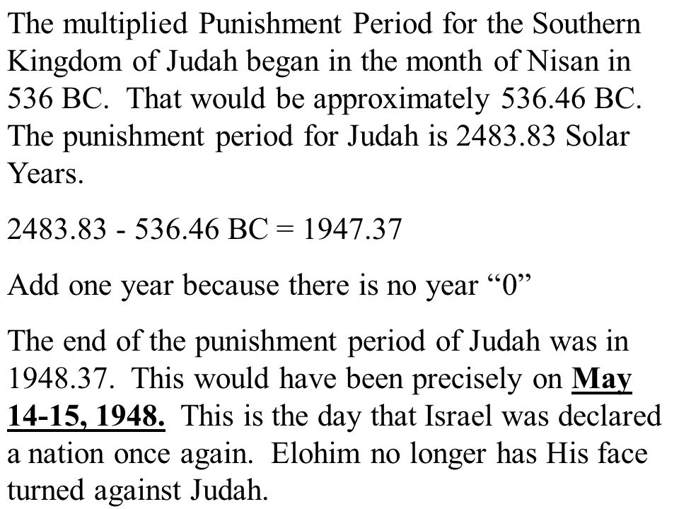 The multiplied Punishment Period for the Southern Kingdom of Judah began in the month of Nisan in 536 BC. That would be approximately BC. The punishment period for Judah is Solar Years.