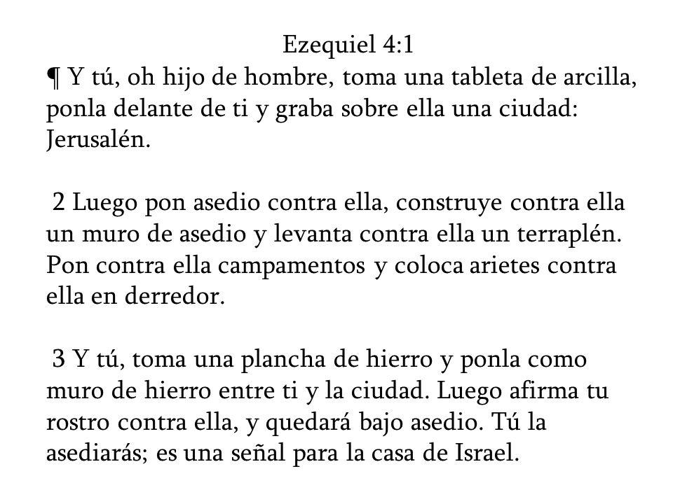 Ezequiel 4:1¶ Y tú, oh hijo de hombre, toma una tableta de arcilla, ponla delante de ti y graba sobre ella una ciudad: Jerusalén.