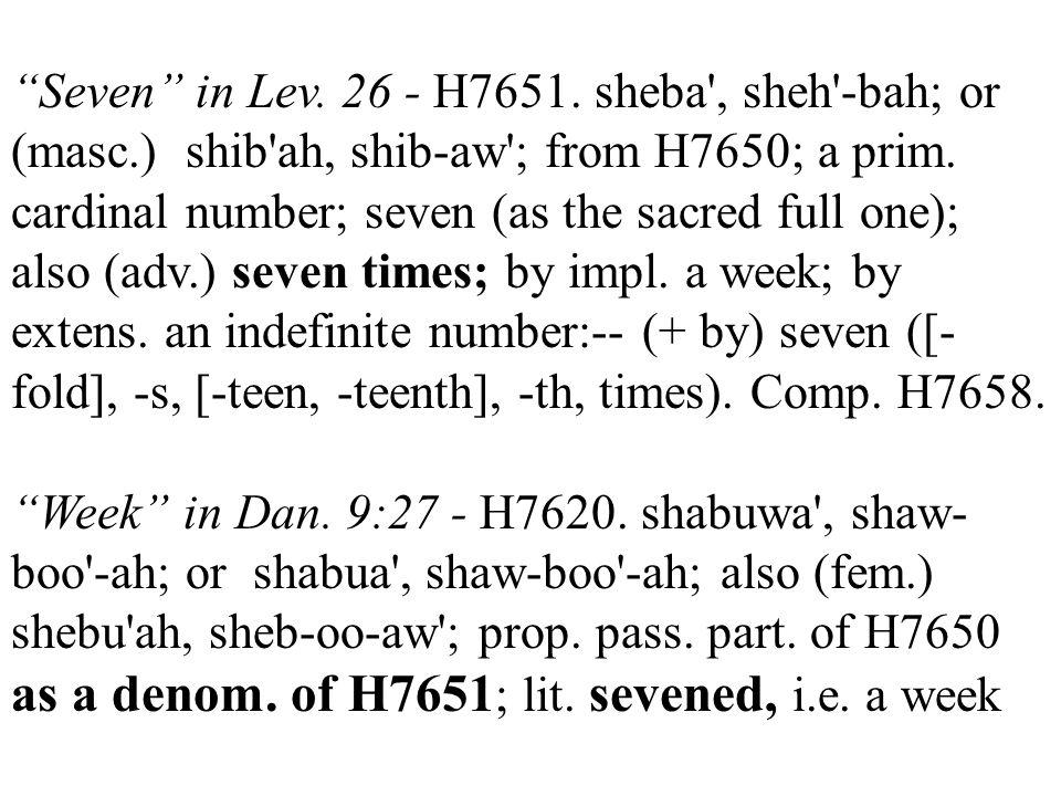 Seven in Lev. 26 - H7651. sheba , sheh -bah; or (masc