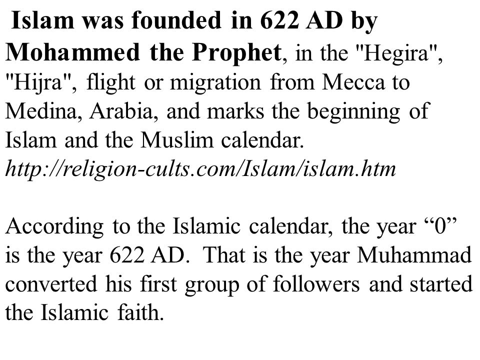 Islam was founded in 622 AD by Mohammed the Prophet, in the Hegira , Hijra , flight or migration from Mecca to Medina, Arabia, and marks the beginning of Islam and the Muslim calendar.